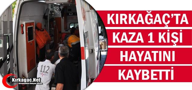 KIRKAĞAÇ'TA TRAFİK KAZASI 1 KİŞİ ÖLDÜ