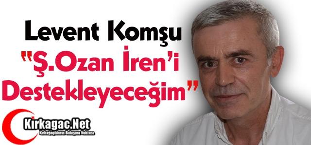 """KOMŞU 'Ş.OZAN İREN'İ DESTEKLEYECEĞİM"""""""