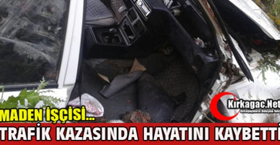 MADEN İŞÇİSİ TRAFİK KAZASINDA ÖLDÜ