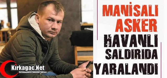 MANİSALI ASKER HAVAN SALDIRISINDA YARALANDI
