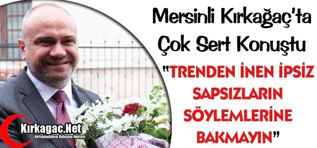 MERSİNLİ 'İPSİZ SAPSIZLARIN SÖYLEMLERİNE BAKMAYIN'