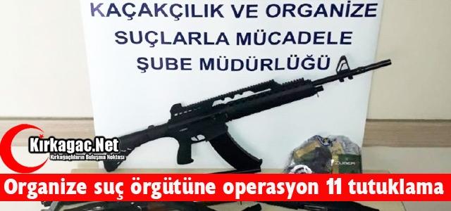 ORGANİZE SUÇ ÖRGÜTÜNE OPERASYON 11 TUTUKLAMA