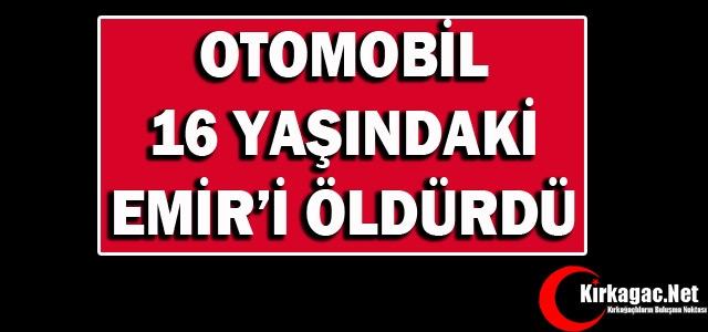 OTOMOBİL 16 YAŞINDA Kİ EMİR'İ ÖLDÜRDÜ