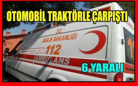 OTOMOBİL TRAKTÖRE ÇARPTI 6 YARALI