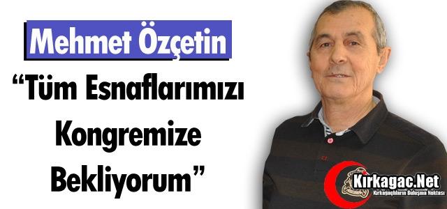 ÖZÇETİN 'TÜM ESNAFLARIMIZI KONGREMİZE BEKLİYORUM'