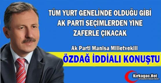 """ÖZDAĞ """"AK PARTİ SEÇİMLERDEN YİNE ZAFERLE AYRILACAK"""""""