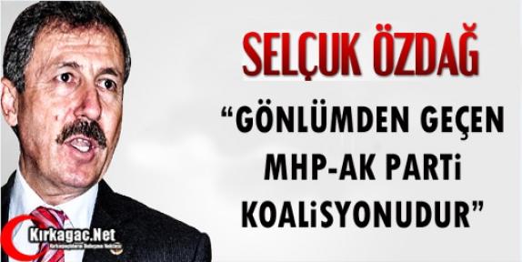 """ÖZDAĞ 'GÖNLÜMDEN GEÇEN MHP-AK PARTİ KOALİSYONUDUR"""""""