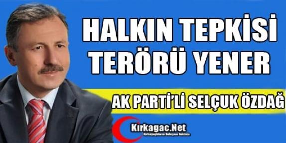 """ÖZDAĞ, 'HALKIN TEPKİSİ TERÖRÜ YENER"""""""