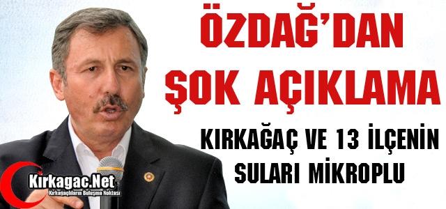 """ÖZDAĞ """"KIRKAĞAÇ ve 13 İLÇENİN SUYU MİKROPLU"""""""
