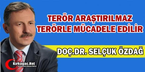 """ÖZDAĞ """"TERÖR ARAŞTIRILMAZ, TERÖRLE MÜCADELE EDİLİR"""""""