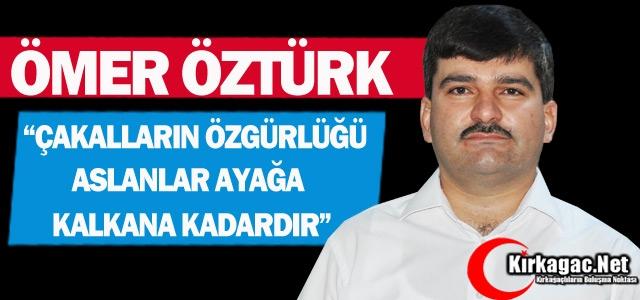 """ÖZTÜRK 'ÇAKALLARIN ÖZGÜRLÜĞÜ ASLANLAR AYAĞA KALKANA KADARDIR"""""""