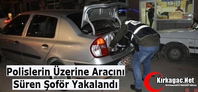 POLİSLERİN ÜZERİNE ARACINI SÜREN ŞOFÖR YAKALANDI