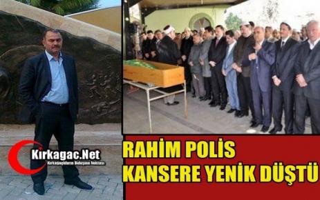 RAHİM POLİS KANSERE YENİK DÜŞTÜ