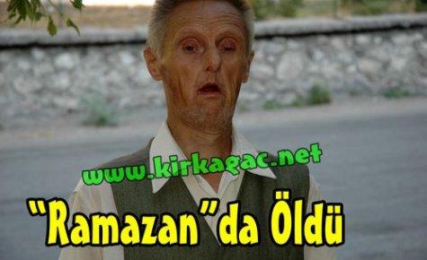'RAMAZAN'DA ÖLDÜ