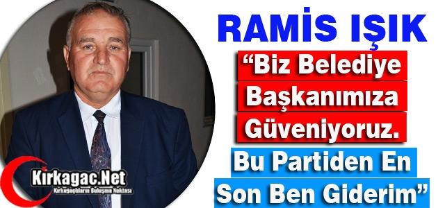 """RAMİS IŞIK 'BİZ BELEDİYE BAŞKANIMIZA GÜVENİYORUZ"""""""