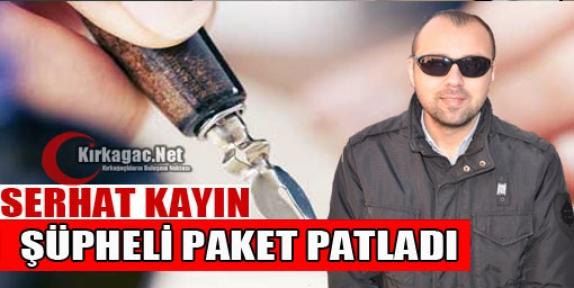 SERHAT KAYIN 'ŞÜPHELİ PAKET PATLADI'