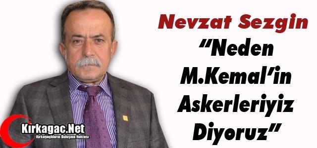 """SEZGİN 'NEDEN MUSTAFA KEMAL'İN ASKERLERİYİZ DİYORUZ"""""""