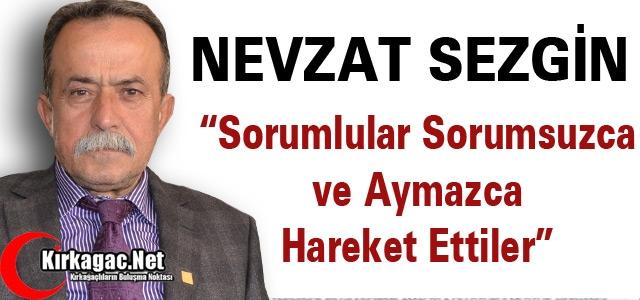 """SEZGİN 'SORUMLULAR SORUMSUZCA HAREKET ETTİLER"""""""