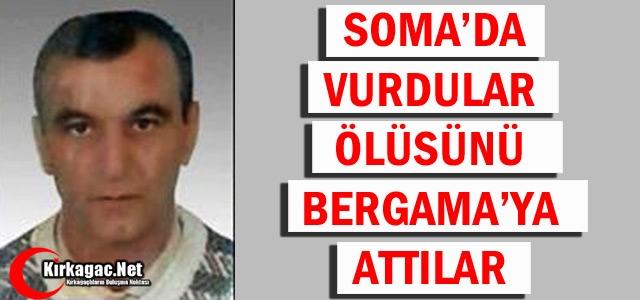 SOMA'DA VURDULAR ÖLÜSÜNÜ BERGAMA'YA ATTILAR