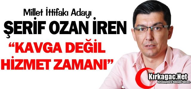 """Ş.OZAN İREN 'KAVGA DEĞİL, HİZMET ZAMANI"""""""