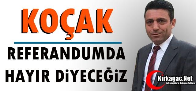 """SP'Lİ KOÇAK 'BAŞKANLIK SİSTEMİNE HAYIR DİYORUZ"""""""