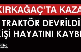 KIRKAĞAÇ'TA KAZA..TRAKTÖR DEVRİLDİ 1 KİŞİ ÖLDÜ
