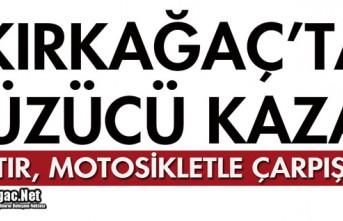 KIRKAĞAÇ'TA TIR, MOTOSİKLETLE ÇARPIŞTI