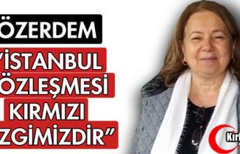 """ÖZERDEM """"İSTANBUL SÖZLEŞMESİ KIRMIZI ÇİZGİMİZDİR"""""""