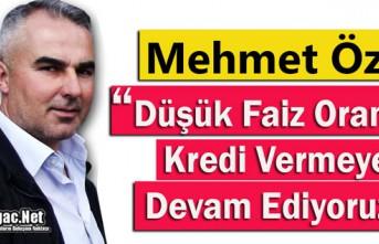 """ÖZER """"DÜŞÜK FAİZ ORANIYLA KREDİ VERMEYE DEVAM EDİYORUZ"""""""