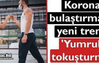 KORONA BULAŞTIRMADA YENİ TREND 'YUMRUK TOKUŞTURMA'