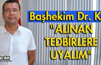 """BAŞHEKİM DR. KILIÇ """"ALINAN TEDBİRLERE UYALIM"""""""