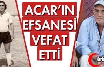 ACAR'IN EFSANESİ VEFAT ETTİ