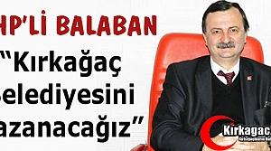 BALABAN 'KIRKAĞAÇ BELEDİYESİNİ KAZANACAĞIZ'