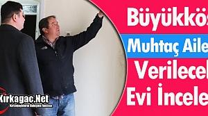 """BÜYÜKKÖSE """"VERİLECEK EVİ"""" İNCELEDİ"""