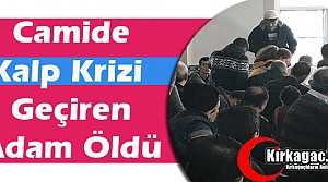 CAMİDE KALP KRİZİ GEÇİREN ADAM ÖLDÜ