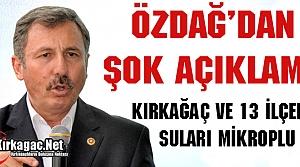 """ÖZDAĞ 'KIRKAĞAÇ ve 13 İLÇENİN SUYU MİKROPLU"""""""