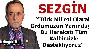 """SEZGİN 'TÜRK MİLLETİ OLARAK ORDUMUZUN YANINDAYIZ"""""""
