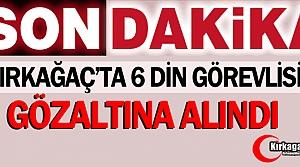 SON DAKİKA...KIRKAĞAÇ'TA 6 DİN GÖREVLİSİ GÖZALTINA ALINDI