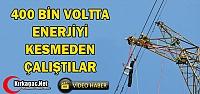 400 BİN VOLTTA ENERJİYİ KESMEDEN ÇALIŞTILAR