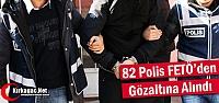 82 POLİS FETÖ'DEN GÖZALTINA ALINDI