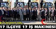 BÜYÜKŞEHİR'DEN 17 İLÇEYE 17 İŞ MAKİNESİ