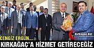 CENGİZ ERGÜN 'KIRKAĞAÇ'A HİZMET GETİRECEĞİZ'