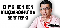 CHP'Lİ İREN'DEN KILIÇDAROĞLU'NA...