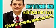 CHP'Lİ ÖZEL 'BÜYÜKŞEHİR'E EVET, BELDELERİN KAPANMASINA HAYIR'