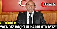 """ERDEM 'CENGİZ BAŞKANIMIZI KARALAMA KAMPANYASINA İZİN VERMEYİZ"""""""