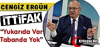 ERGÜN 'İTTİFAK TAVANDA VAR TABANDA YOK'