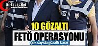 FETÖ OPERASYONU 10 KİŞİ GÖZALTINA ALINDI