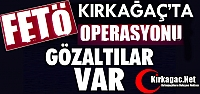 FLAŞ HABER..KIRKAĞAÇ'TA FETÖ OPERASYONLARI...