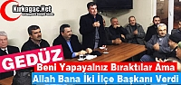 "GEDÜZ 'ALLAH BANA İKİ İLÇE BAŞKANI VERDİ"""
