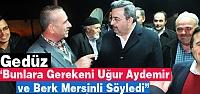 """GEDÜZ 'BUNLARA GEREKENİ AYDEMİR ve MERSİNLİ SÖYLEDİ"""""""